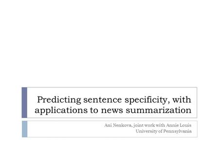 Predicting sentence specificity, with applications to news summarization Ani Nenkova, joint work with Annie Louis University of Pennsylvania.