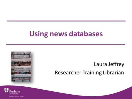 Using news databases Laura Jeffrey Researcher Training Librarian.