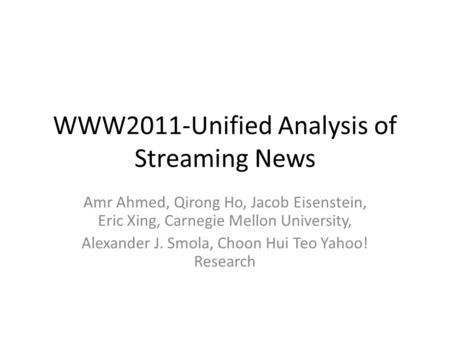 WWW2011-Unified Analysis of Streaming News Amr Ahmed, Qirong Ho, Jacob Eisenstein, Eric Xing, Carnegie Mellon University, Alexander J. Smola, Choon Hui.