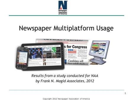 Copyright 2012 Newspaper Association of America Newspaper Multiplatform Usage Results from a study conducted for NAA by Frank N. Magid Associates, 2012.