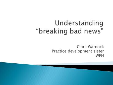 Clare Warnock Practice development sister WPH. How would you describe breaking bad news Who does it What is bad news.