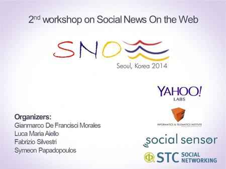 Organizers: Gianmarco De Francisci Morales Luca Maria Aiello Fabrizio Silvestri Symeon Papadopoulos 2 nd workshop on Social News On the Web.