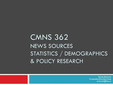 CMNS 362 NEWS SOURCES STATISTICS / DEMOGRAPHICS & POLICY RESEARCH Sylvia Roberts Communication Librarian