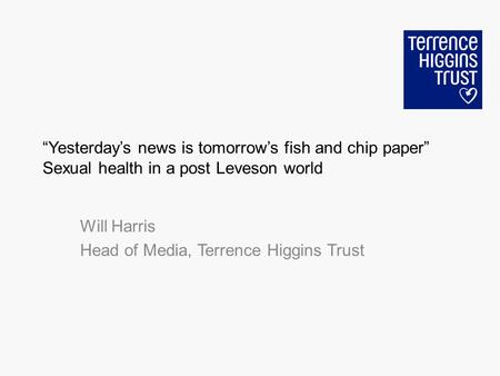 Yesterdays news is tomorrows fish and chip paper Sexual health in a post Leveson world Will Harris Head of Media, Terrence Higgins Trust.