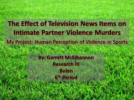 The Effect of Television News Items on Intimate Partner Violence Murders My Project: Human Perception of Violence in Sports By: Garrett McElhannon Research.