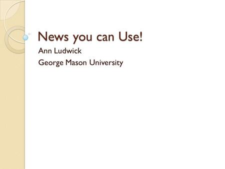 News you can Use! Ann Ludwick George Mason University.