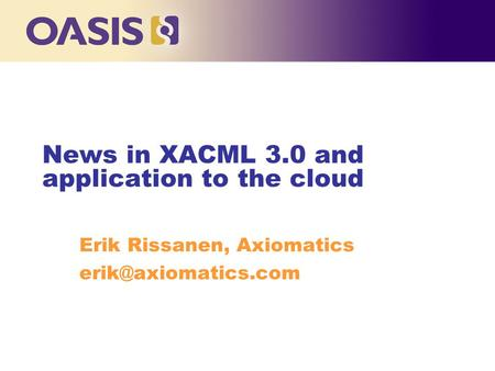 News in XACML 3.0 and application to the cloud Erik Rissanen, Axiomatics