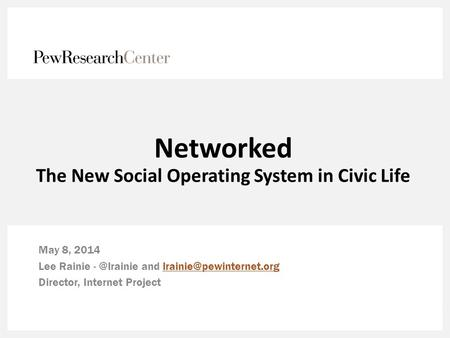 Networked The New Social Operating System in Civic Life May 8, 2014 Lee Rainie and Director,