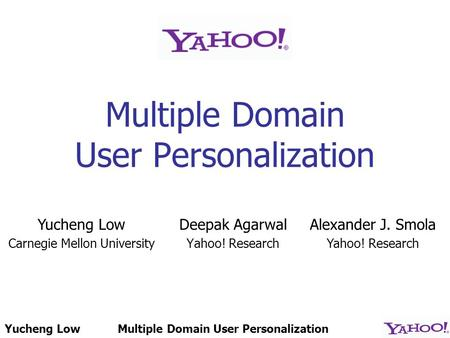 Yucheng LowMultiple Domain User Personalization Deepak Agarwal Yahoo! Research Yucheng Low Carnegie Mellon University Alexander J. Smola Yahoo! Research.