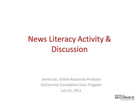 News Literacy Activity & Discussion Jamie Loo, Online Resources Producer McCormick Foundation Civics Program July 21, 2011.