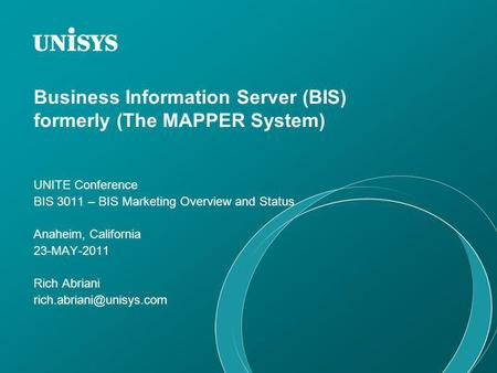 Business Information Server (BIS) formerly (The MAPPER System) UNITE Conference BIS 3011 – BIS Marketing Overview and Status Anaheim, California 23-MAY-2011.