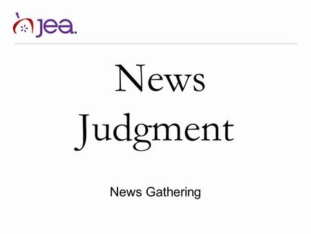 News Judgment News Gathering. Definition News Judgment Also known as news value, this is the process that journalists use to determine what is newsworthy.
