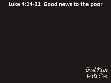 Luke 4:14-21 Good news to the poor. 1. Astonishing claim v21 today this scripture is fulfilled in your hearing.