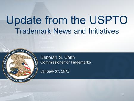 11 Update from the USPTO Trademark News and Initiatives Deborah S. Cohn Commissioner for Trademarks January 31, 2012.