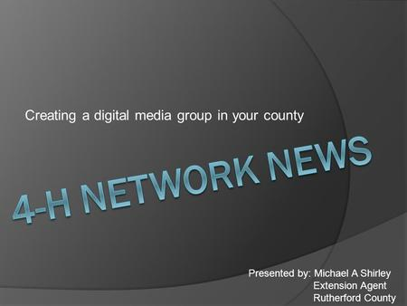Creating a digital media group in your county Presented by: Michael A Shirley Extension Agent Rutherford County.