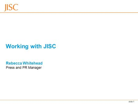 Slide 1 Working with JISC Rebecca Whitehead Press and PR Manager.