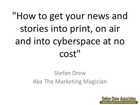How to get your news and stories into print, on air and into cyberspace at no cost Stefan Drew Aka The Marketing Magician.