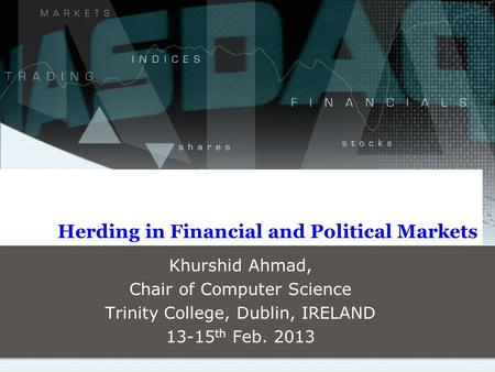 Herding in Financial and Political Markets Khurshid Ahmad, Chair of Computer Science Trinity College, Dublin, IRELAND 13-15 th Feb. 2013.
