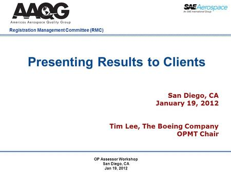 Company Confidential Registration Management Committee (RMC) Presenting Results to Clients San Diego, CA January 19, 2012 Tim Lee, The Boeing Company OPMT.