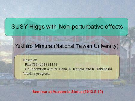 SUSY Higgs with Non-perturbative effects Yukihiro Mimura (National Taiwan University) Based on PLB718 (2013) 1441. Collaboration with N. Haba, K. Kaneta,