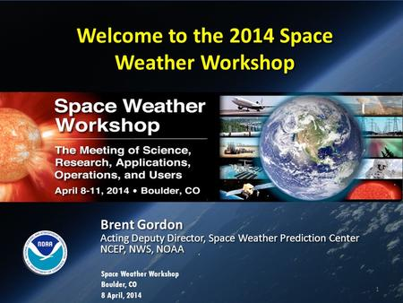Welcome to the 2014 Space Weather Workshop Brent Gordon Acting Deputy Director, Space Weather Prediction Center NCEP, NWS, NOAA Brent Gordon Acting Deputy.
