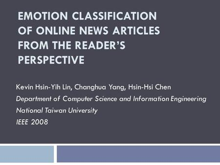 EMOTION CLASSIFICATION OF ONLINE NEWS ARTICLES FROM THE READERS PERSPECTIVE Kevin Hsin-Yih Lin, Changhua Yang, Hsin-Hsi Chen Department of Computer Science.
