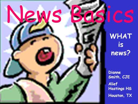 News Basics WHAT is news? Dianne Smith, CJE Alief Hastings HS Houston, TX.