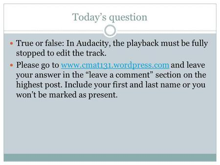 Todays question True or false: In Audacity, the playback must be fully stopped to edit the track. Please go to www.cmat131.wordpress.com and leave your.