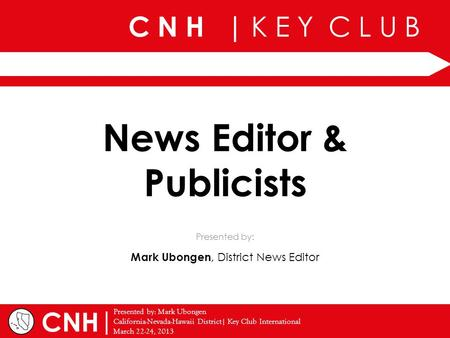 C N H | K E Y C L U B | Presented by: Mark Ubongen California-Nevada-Hawaii District| Key Club International March 22-24, 2013 Presented by: CNH News Editor.