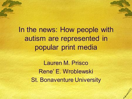 In the news: How people with autism are represented in popular print media Lauren M. Prisco Rene E. Wroblewski St. Bonaventure University.