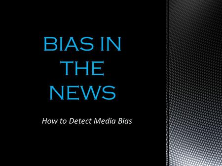 How to Detect Media Bias BIAS IN THE NEWS. Favoring one side, position, or belief. Generally it is unannounced – readers need to be wary and read between.