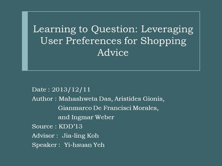 Learning to Question: Leveraging User Preferences for Shopping Advice Date : 2013/12/11 Author : Mahashweta Das, Aristides Gionis, Gianmarco De Francisci.