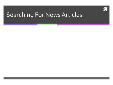 Searching For News Articles. Uses of News Articles Staying current with medical developments Staying aware of new studies, new medicines, new information.