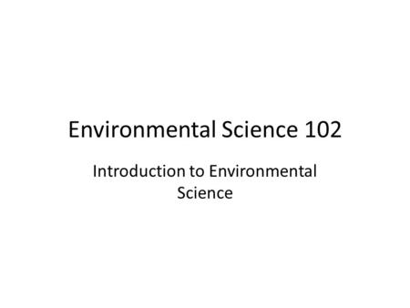 Environmental Science 102 Introduction to Environmental Science.