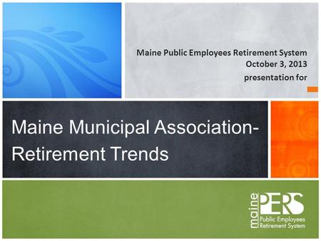 Maine Public Employees Retirement System October 3, 2013 presentation for Maine Municipal Association- Retirement Trends.