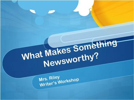 What Makes Something Newsworthy? Mrs. Riley Writers Workshop.