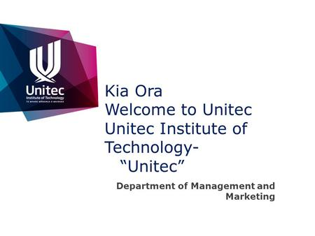 Kia Ora Welcome to Unitec Unitec Institute of Technology- Unitec Department of Management and Marketing.