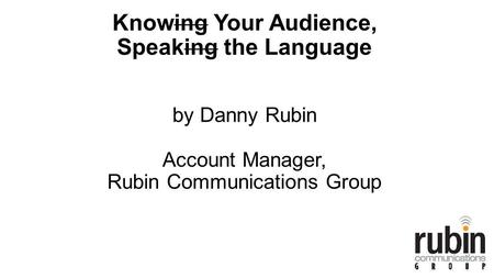 Knowing Your Audience, Speaking the Language by Danny Rubin Account Manager, Rubin Communications Group.