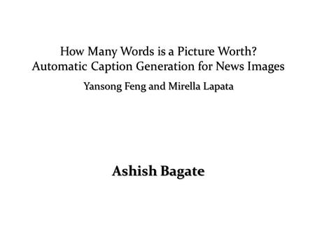 Ashish Bagate Yansong Feng and Mirella Lapata. What this paper is about Explore the feasibility of automatic caption generation for images in news domain.