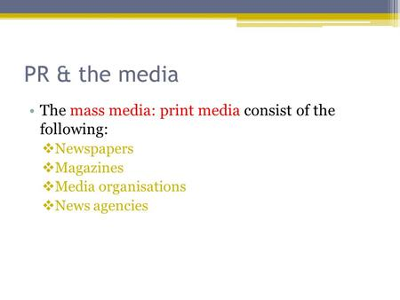 PR & the media The mass media: print media consist of the following: Newspapers Magazines Media organisations News agencies.