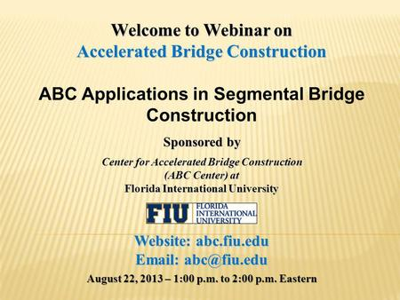 Welcome to Webinar on Accelerated Bridge Construction ABC Applications in Segmental Bridge Construction Sponsored by Center for Accelerated Bridge Construction.