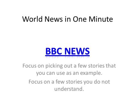 World News in One Minute Focus on picking out a few stories that you can use as an example. Focus on a few stories you do not understand.