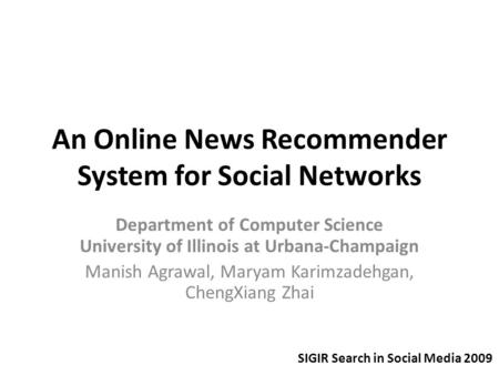 An Online News Recommender System for Social Networks Department of Computer Science University of Illinois at Urbana-Champaign Manish Agrawal, Maryam.