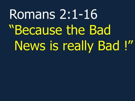 Romans 2:1-16 Because the Bad News is really Bad !