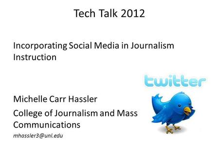 Tech Talk 2012 Incorporating Social Media in Journalism Instruction Michelle Carr Hassler College of Journalism and Mass Communications