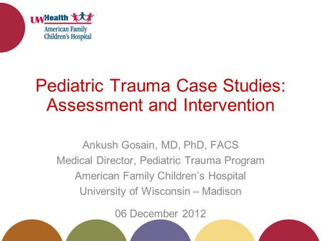 Pediatric Trauma Case Studies: Assessment and Intervention Ankush Gosain, MD, PhD, FACS Medical Director, Pediatric Trauma Program American Family Childrens.