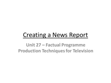 Creating a News Report Unit 27 – Factual Programme Production Techniques for Television.