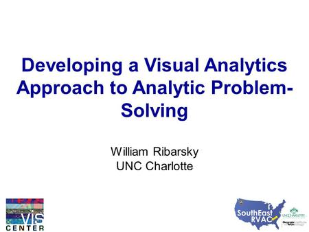 Developing a Visual Analytics Approach to Analytic Problem- Solving William Ribarsky UNC Charlotte.