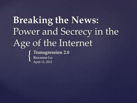 { Breaking the News: Power and Secrecy in the Age of the Internet Transgression 2.0 Roxanne Lo April 11, 2012.