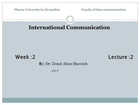 Pharos University In Alexandria Faculty of Mass communication International Communication Week :2 Lecture :2 B y: Dr: Zenat Abou Shawish 2013.